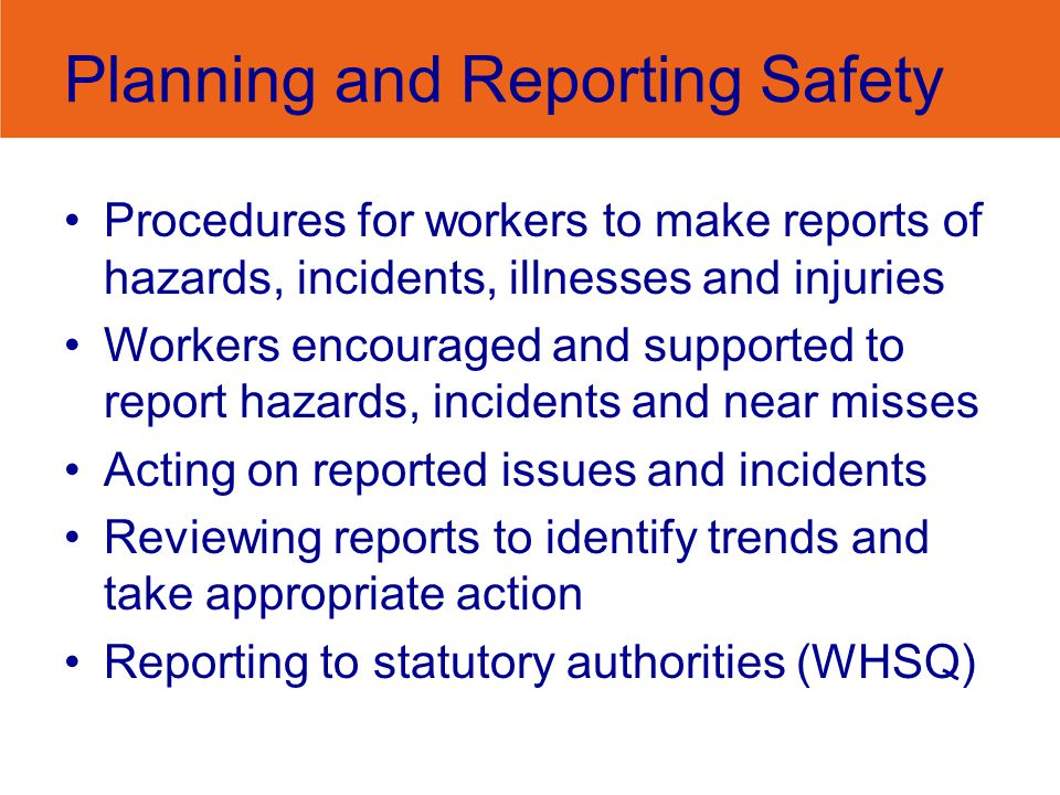Planning and Reporting Safety Procedures for workers to make reports of hazards, incidents, illnesses and injuries Workers encouraged and supported to