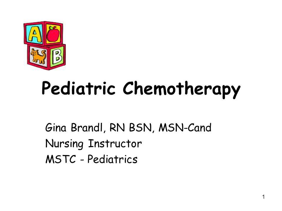 1 Pediatric Chemotherapy Gina Brandl, RN BSN, MSN-Cand Nursing Instructor MSTC - Pediatrics