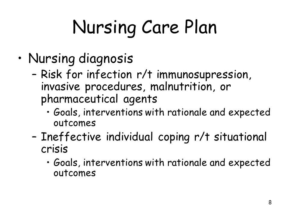 8 Nursing Care Plan Nursing diagnosis –Risk for infection r/t immunosupression, invasive procedures, malnutrition, or pharmaceutical agents Goals, int