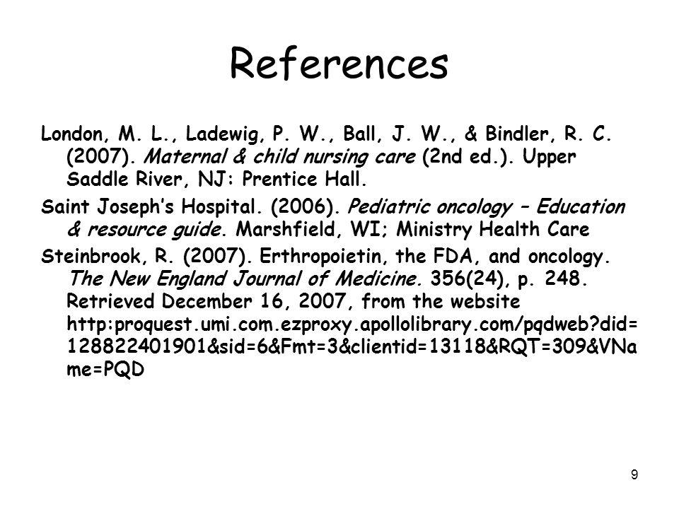 9 References London, M. L., Ladewig, P. W., Ball, J. W., & Bindler, R. C. (2007). Maternal & child nursing care (2nd ed.). Upper Saddle River, NJ: Pre