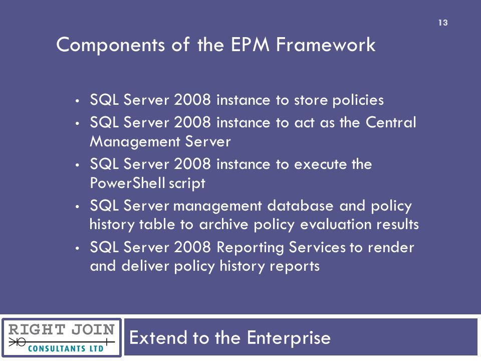 Extend to the Enterprise 13 Components of the EPM Framework SQL Server 2008 instance to store policies SQL Server 2008 instance to act as the Central