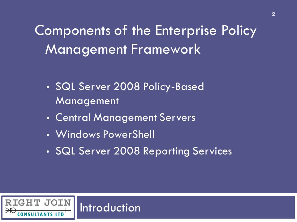 Introduction 3 Policy-Based Management Review evaluating policies categorising policies Central Management Servers configuring managing policies with CMS Extending with the Enterprise Policy Management Framework components and deployment evaluation on down-level instances large scale environments