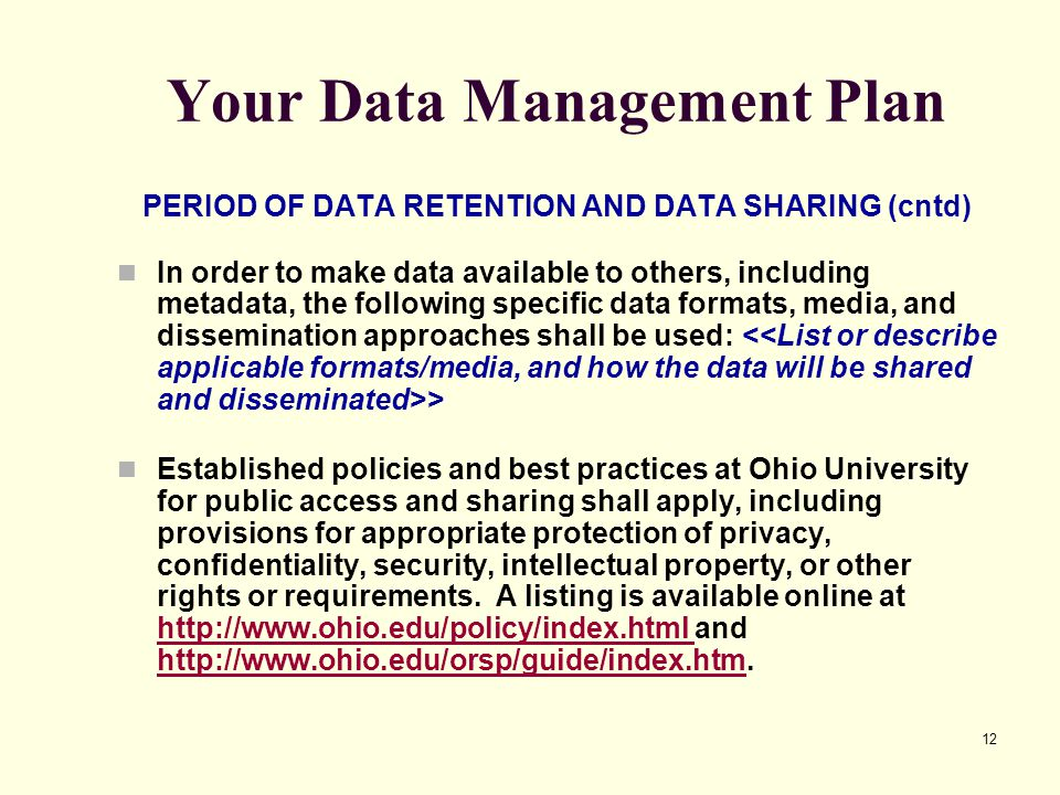 12 Your Data Management Plan PERIOD OF DATA RETENTION AND DATA SHARING (cntd) In order to make data available to others, including metadata, the follo