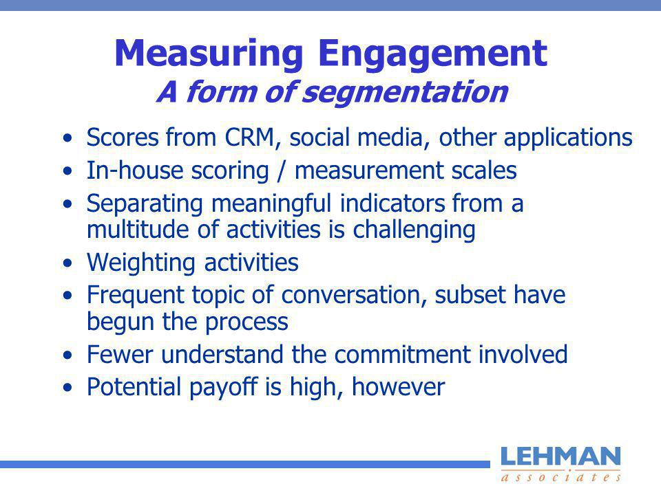 Measuring Engagement A form of segmentation Scores from CRM, social media, other applications In-house scoring / measurement scales Separating meaningful indicators from a multitude of activities is challenging Weighting activities Frequent topic of conversation, subset have begun the process Fewer understand the commitment involved Potential payoff is high, however