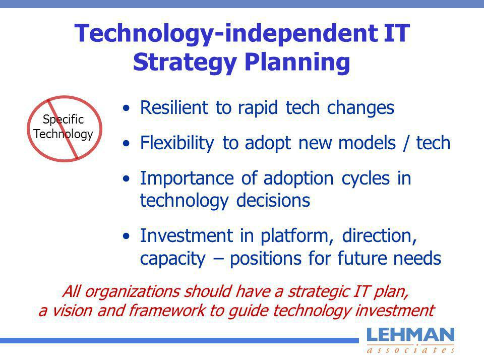 Technology-independent IT Strategy Planning Resilient to rapid tech changes Flexibility to adopt new models / tech Importance of adoption cycles in technology decisions Investment in platform, direction, capacity – positions for future needs Specific Technology All organizations should have a strategic IT plan, a vision and framework to guide technology investment