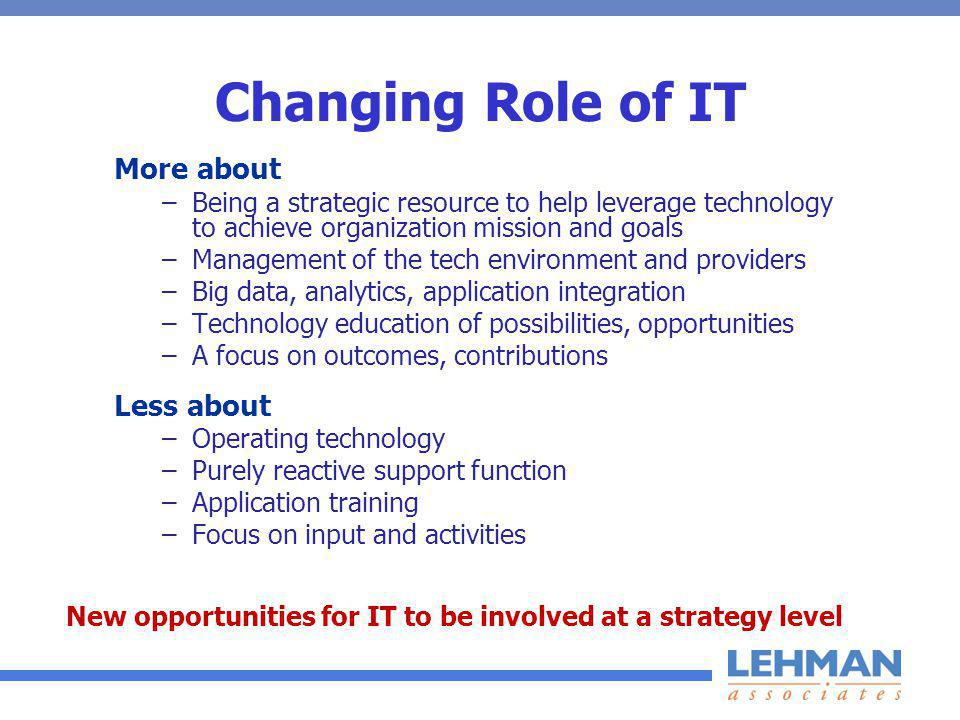 Changing Role of IT More about –Being a strategic resource to help leverage technology to achieve organization mission and goals –Management of the tech environment and providers –Big data, analytics, application integration –Technology education of possibilities, opportunities –A focus on outcomes, contributions Less about –Operating technology –Purely reactive support function –Application training –Focus on input and activities New opportunities for IT to be involved at a strategy level