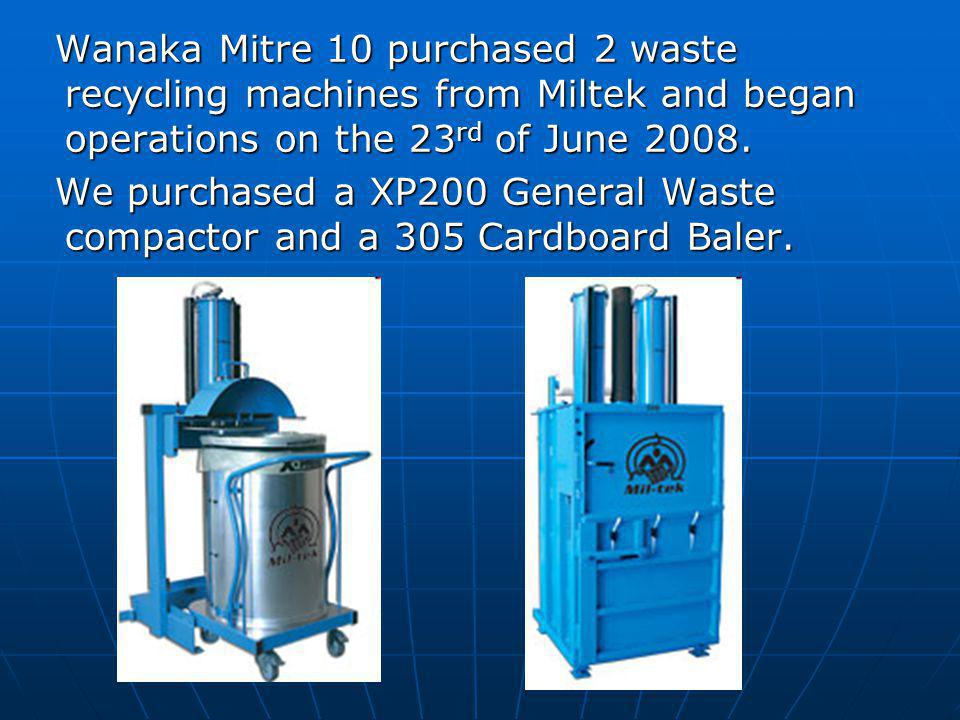 Wanaka Mitre 10 purchased 2 waste recycling machines from Miltek and began operations on the 23 rd of June 2008.