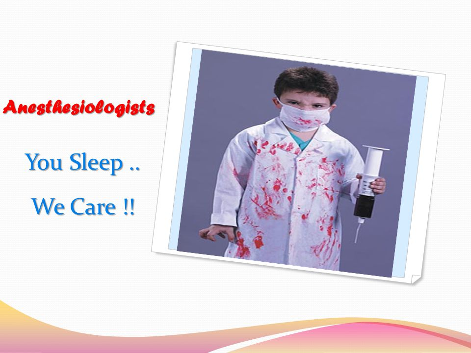 Anesthesiologists You Sleep.. We Care !!