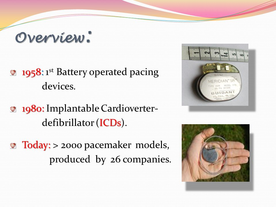 Overview : 1958: 1958: 1 st Battery operated pacing devices. 1980: 1980: Implantable Cardioverter- ICDs defibrillator (ICDs). Today: Today: > 2000 pac