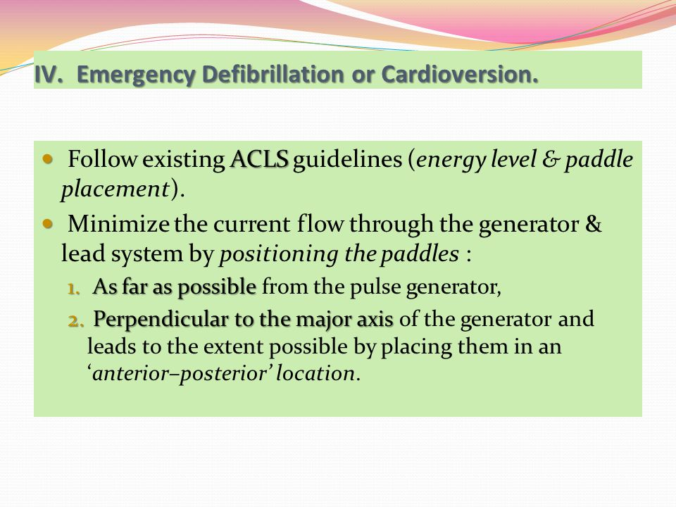 ACLS Follow existing ACLS guidelines (energy level & paddle placement). Minimize the current flow through the generator & lead system by positioning t