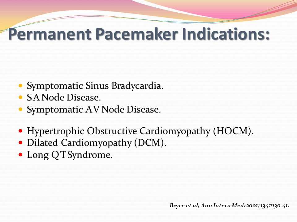 Permanent Pacemaker Indications: Symptomatic Sinus Bradycardia. S A Node Disease. Symptomatic A V Node Disease. Hypertrophic Obstructive Cardiomyopath