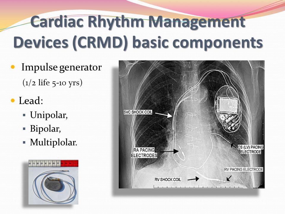 Cardiac Rhythm Management Devices (CRMD) basic components Impulse generator (1/2 life 5-10 yrs) Lead: Unipolar, Bipolar, Multiplolar.