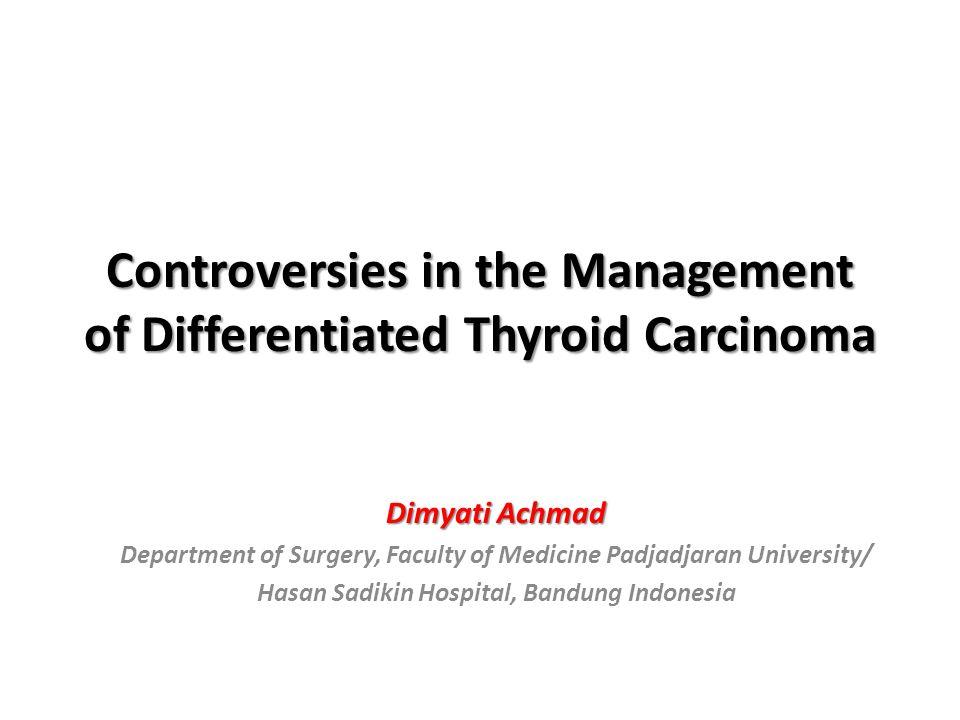 Controversies in the Management of Differentiated Thyroid Carcinoma Dimyati Achmad Department of Surgery, Faculty of Medicine Padjadjaran University/ Hasan Sadikin Hospital, Bandung Indonesia