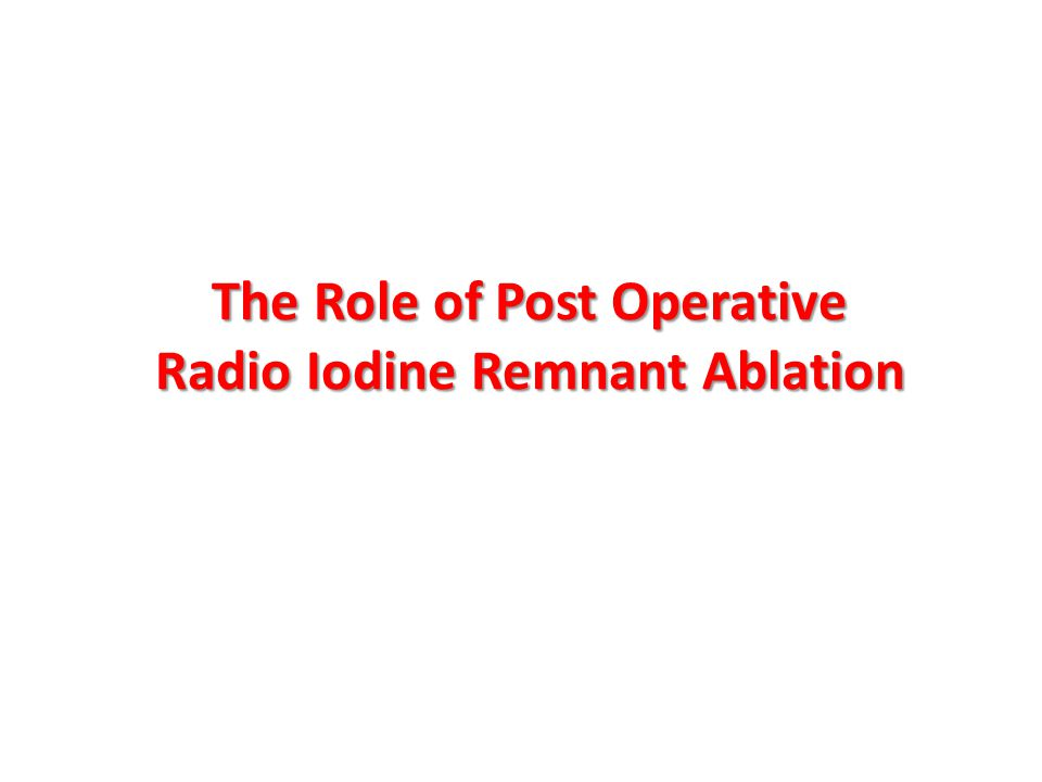 The Role of Post Operative Radio Iodine Remnant Ablation
