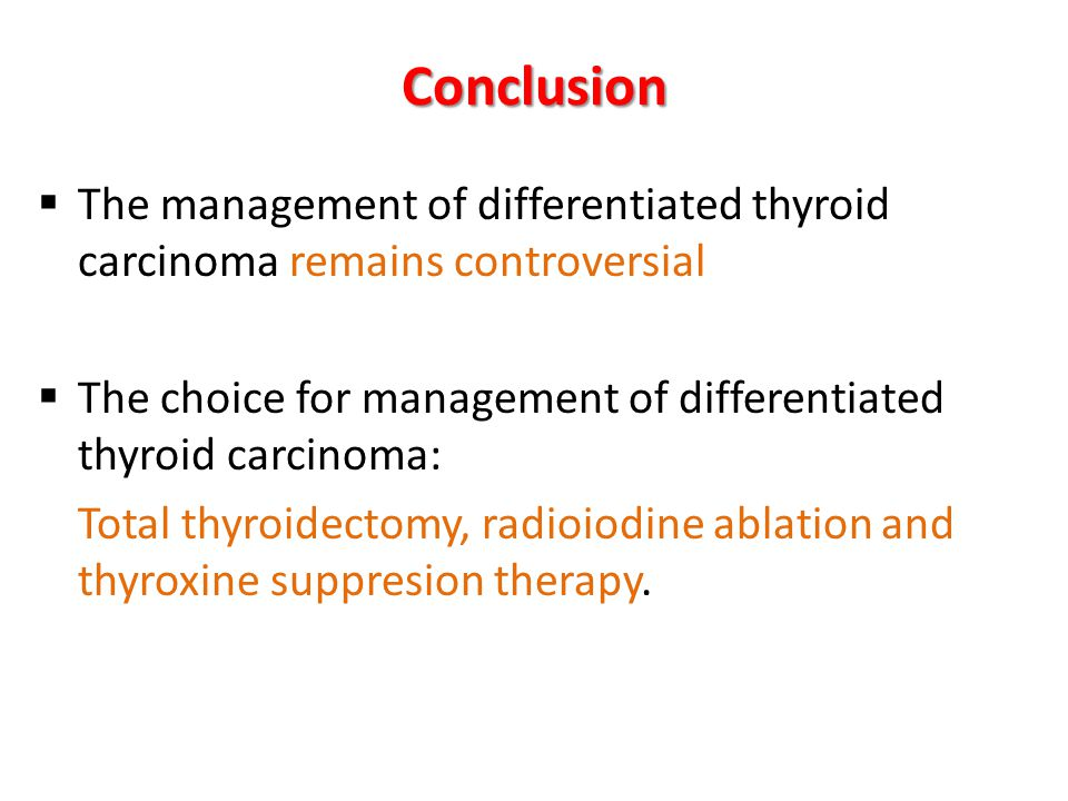The management of differentiated thyroid carcinoma remains controversial The choice for management of differentiated thyroid carcinoma: Total thyroidectomy, radioiodine ablation and thyroxine suppresion therapy.