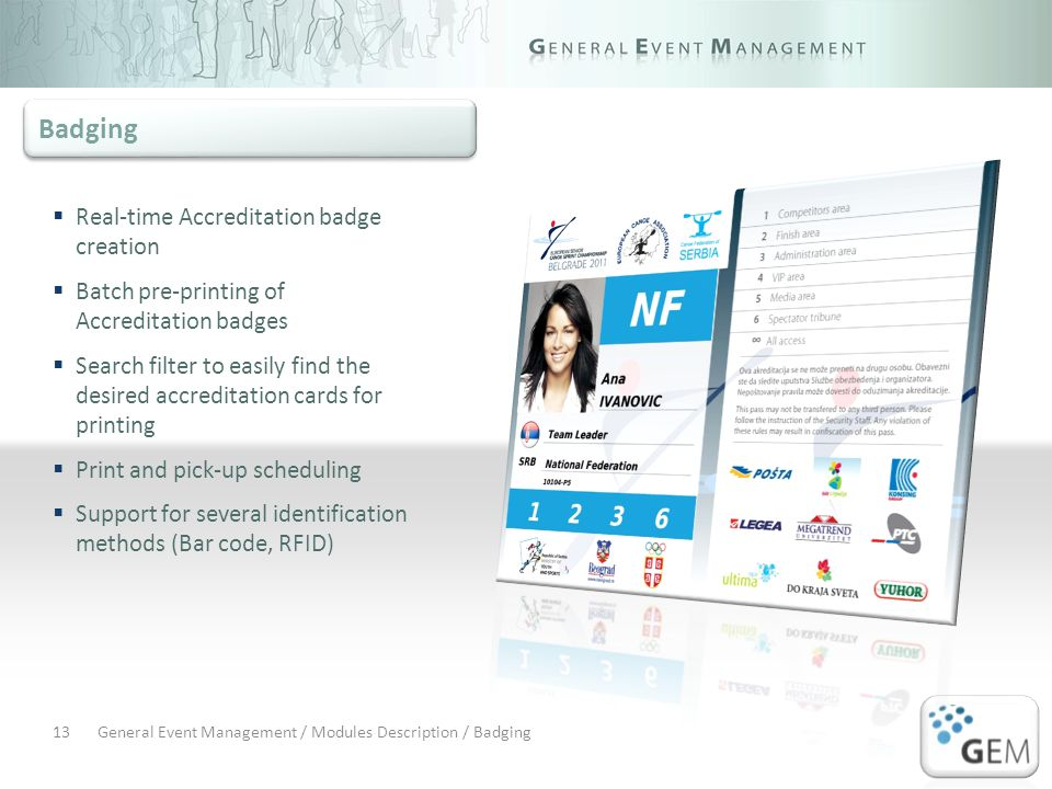 General Event Management / Modules Description / Badging13 Real-time Accreditation badge creation Batch pre-printing of Accreditation badges Search filter to easily find the desired accreditation cards for printing Print and pick-up scheduling Support for several identification methods (Bar code, RFID) Badging