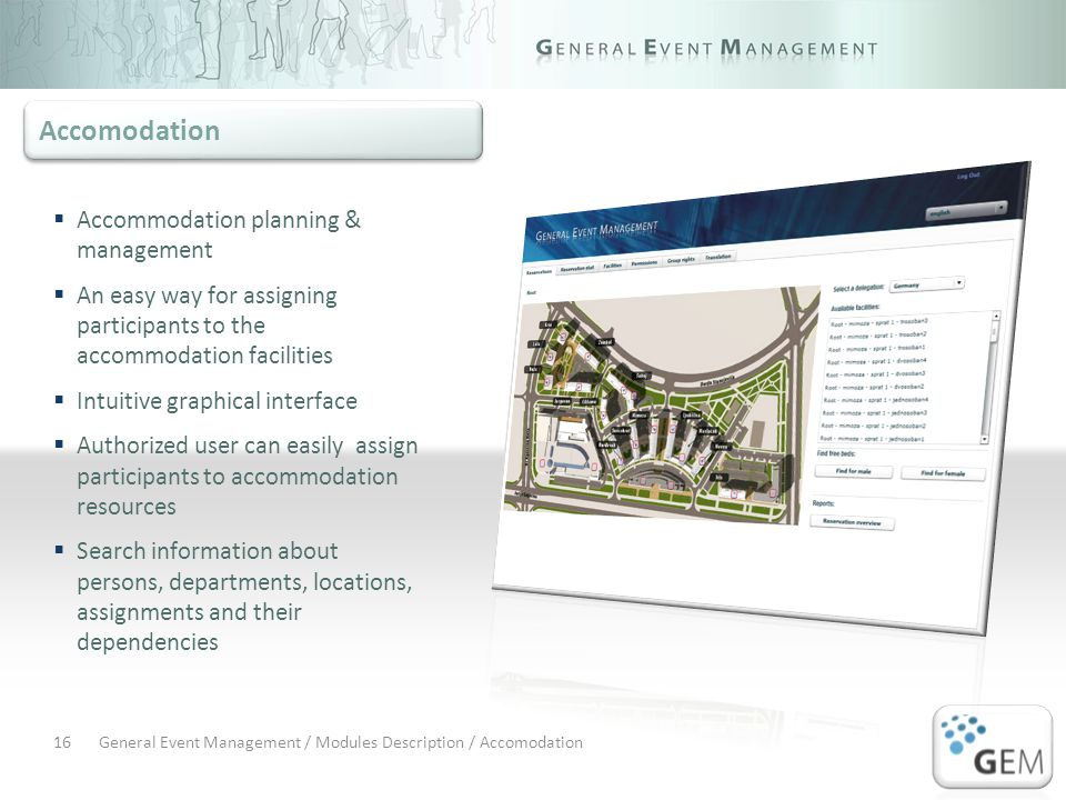 General Event Management / Modules Description / Accomodation16 Accommodation planning & management An easy way for assigning participants to the accommodation facilities Intuitive graphical interface Authorized user can easily assign participants to accommodation resources Search information about persons, departments, locations, assignments and their dependencies Accomodation