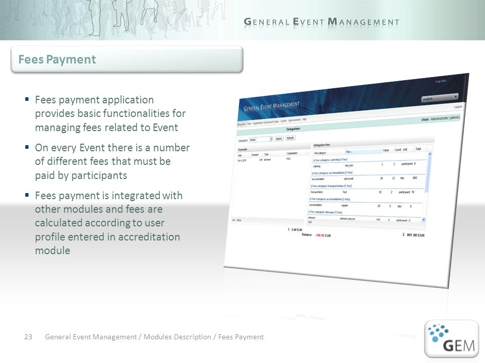General Event Management / Modules Description / Fees Payment23 Fees payment application provides basic functionalities for managing fees related to Event On every Event there is a number of different fees that must be paid by participants Fees payment is integrated with other modules and fees are calculated according to user profile entered in accreditation module Fees Payment