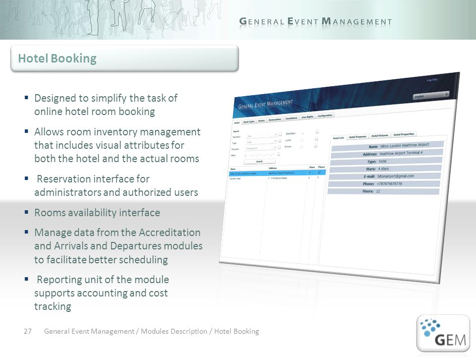 General Event Management / Modules Description / Hotel Booking27 Designed to simplify the task of online hotel room booking Allows room inventory management that includes visual attributes for both the hotel and the actual rooms Reservation interface for administrators and authorized users Rooms availability interface Manage data from the Accreditation and Arrivals and Departures modules to facilitate better scheduling Reporting unit of the module supports accounting and cost tracking Hotel Booking