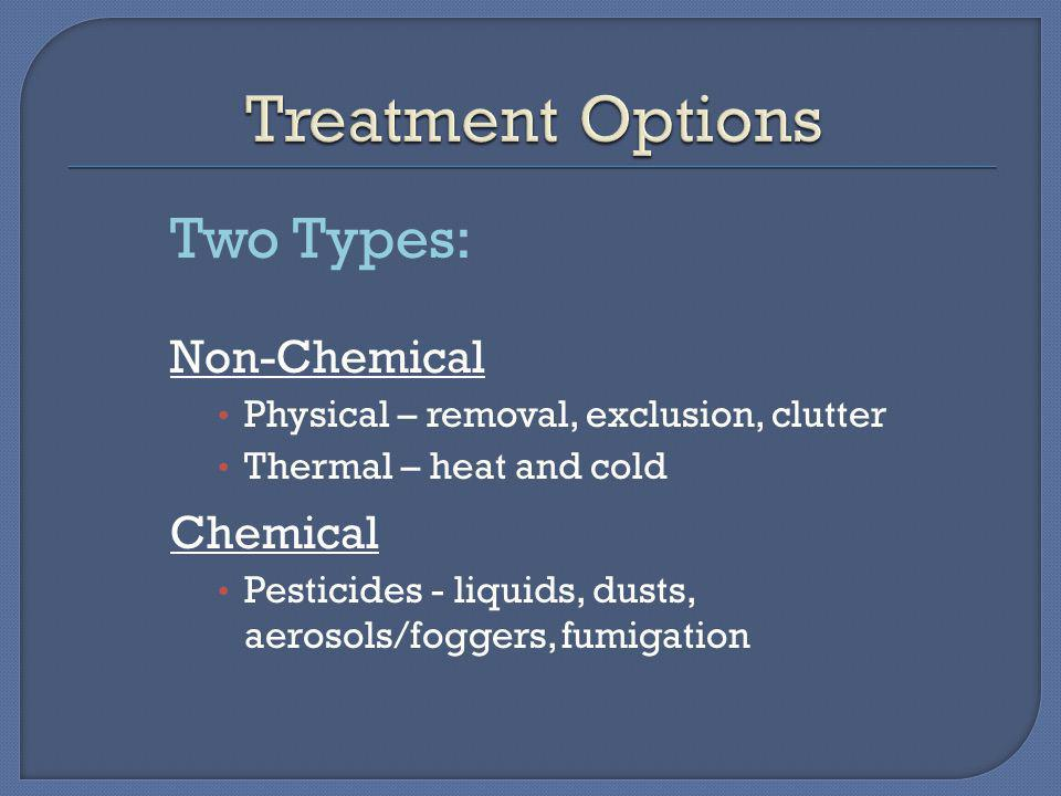Two Types: Non-Chemical Physical – removal, exclusion, clutter Thermal – heat and cold Chemical Pesticides - liquids, dusts, aerosols/foggers, fumigation