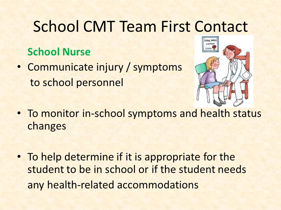 School CMT Team First Contact School Nurse Communicate injury / symptoms to school personnel To monitor in-school symptoms and health status changes To help determine if it is appropriate for the student to be in school or if the student needs any health-related accommodations