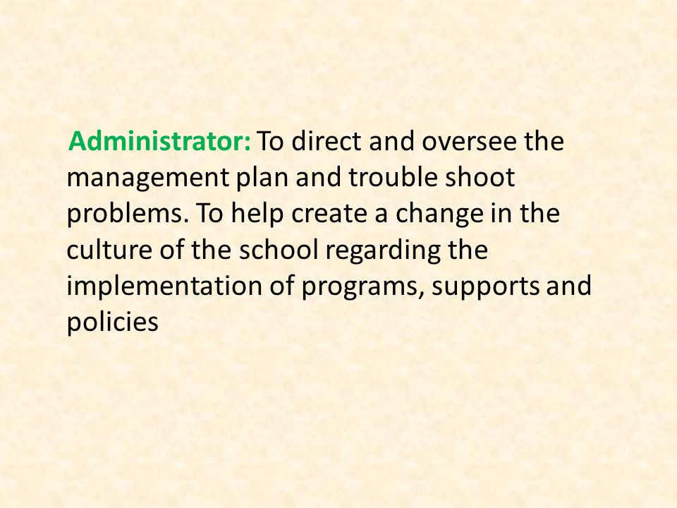 Administrator: To direct and oversee the management plan and trouble shoot problems.