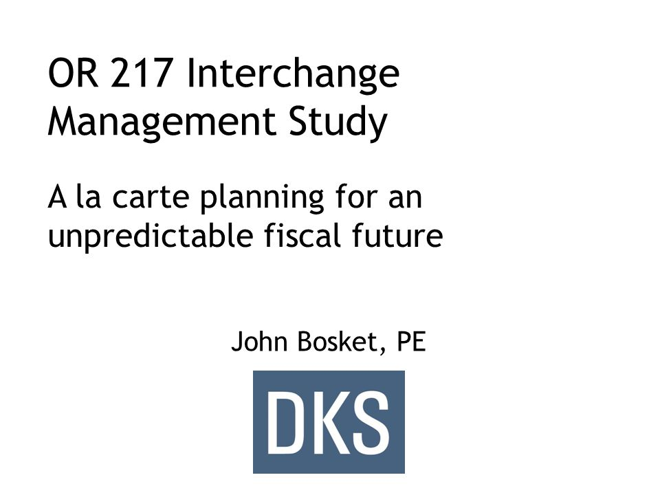 OR 217 Interchange Management Study John Bosket, PE A la carte planning for an unpredictable fiscal future