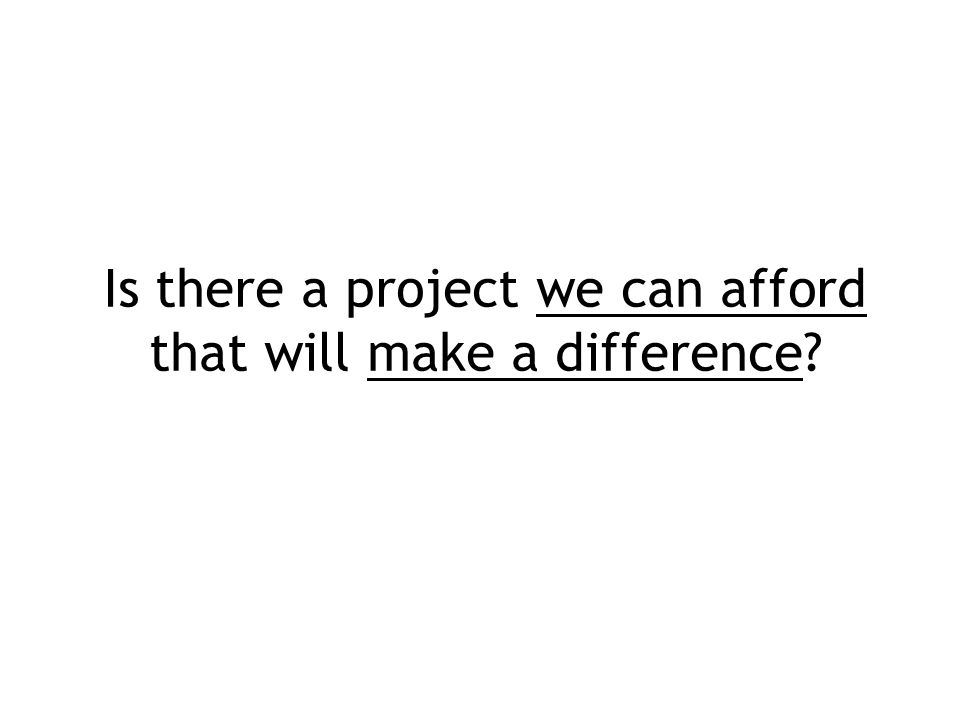 Is there a project we can afford that will make a difference?