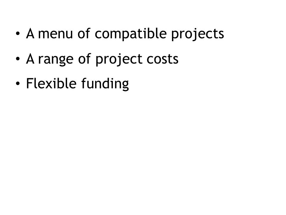 A menu of compatible projects A range of project costs Flexible funding