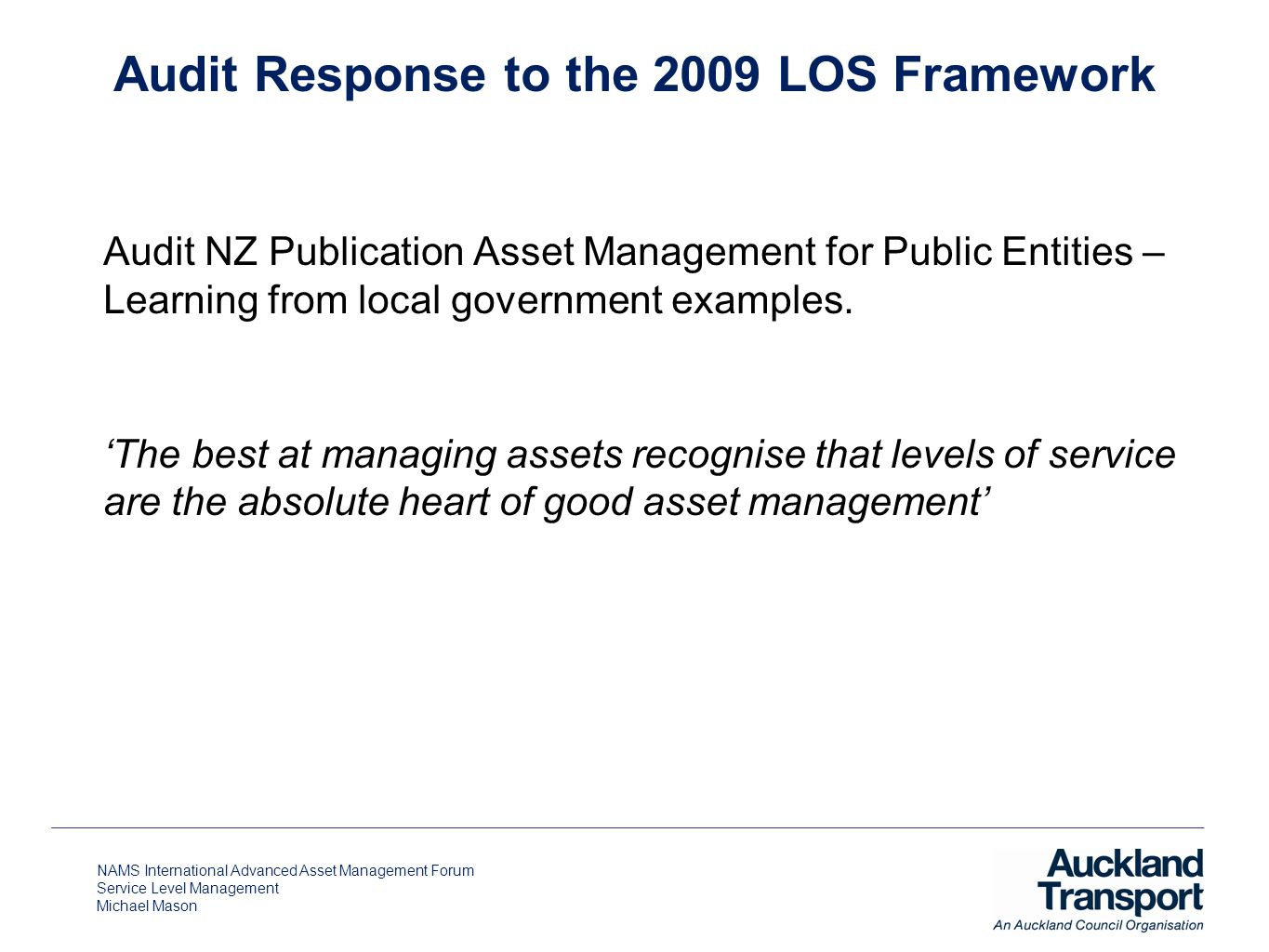 NAMS International Advanced Asset Management Forum Service Level Management Michael Mason Audit NZ Publication Asset Management for Public Entities – Learning from local government examples.