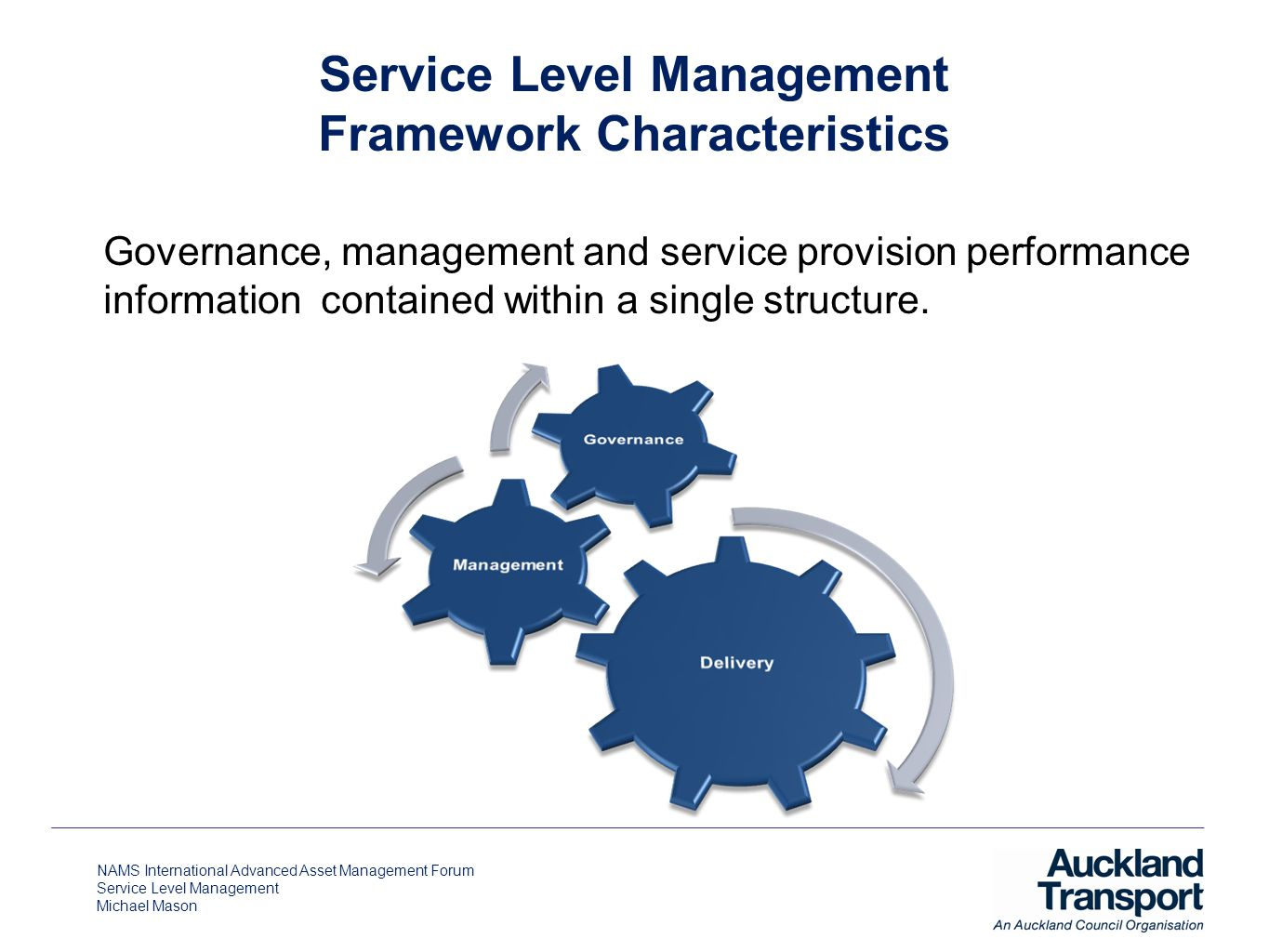 NAMS International Advanced Asset Management Forum Service Level Management Michael Mason Service Level Management Framework Characteristics Governance, management and service provision performance information contained within a single structure.