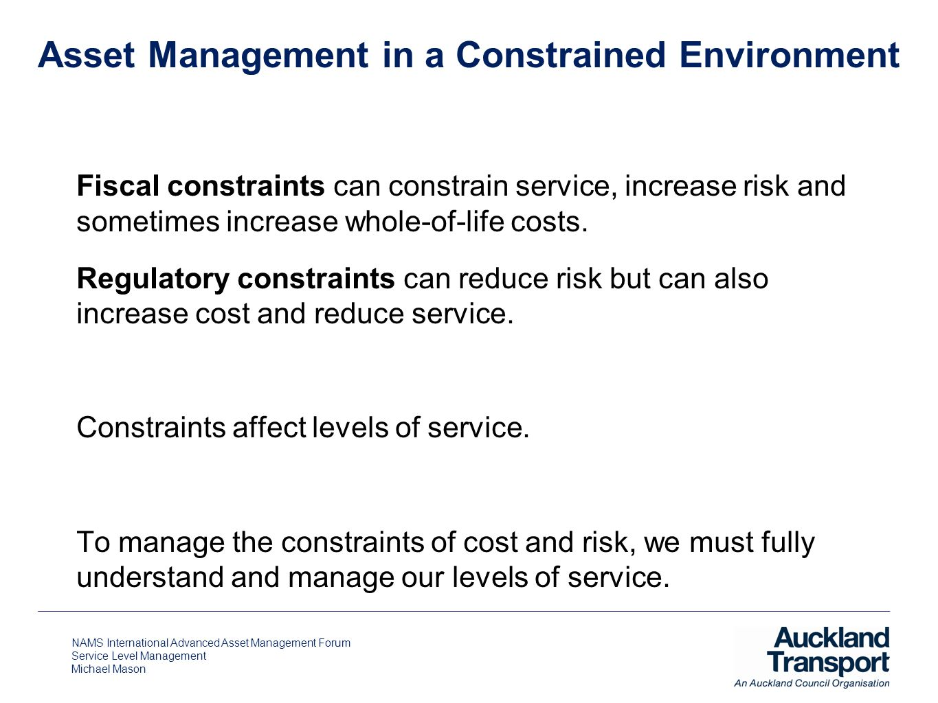 NAMS International Advanced Asset Management Forum Service Level Management Michael Mason Asset Management in a Constrained Environment Fiscal constra
