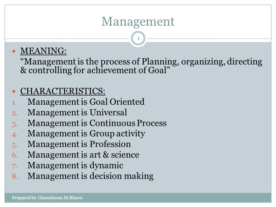Management MEANING: Management is the process of Planning, organizing, directing & controlling for achievement of Goal CHARACTERISTICS: 1. Management