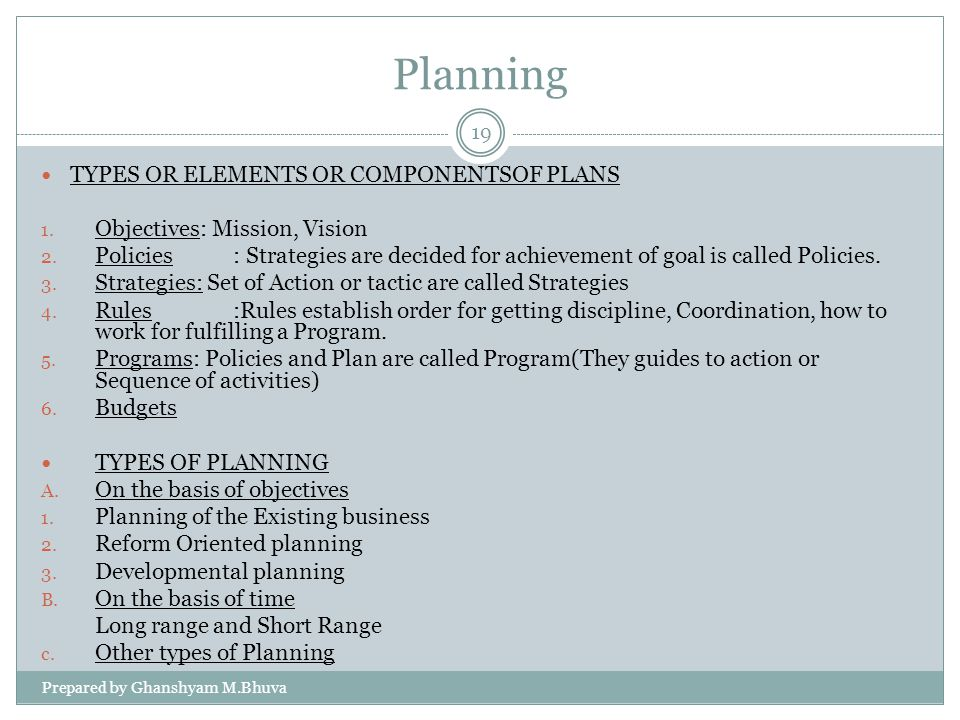 Planning TYPES OR ELEMENTS OR COMPONENTSOF PLANS 1. Objectives: Mission, Vision 2. Policies: Strategies are decided for achievement of goal is called