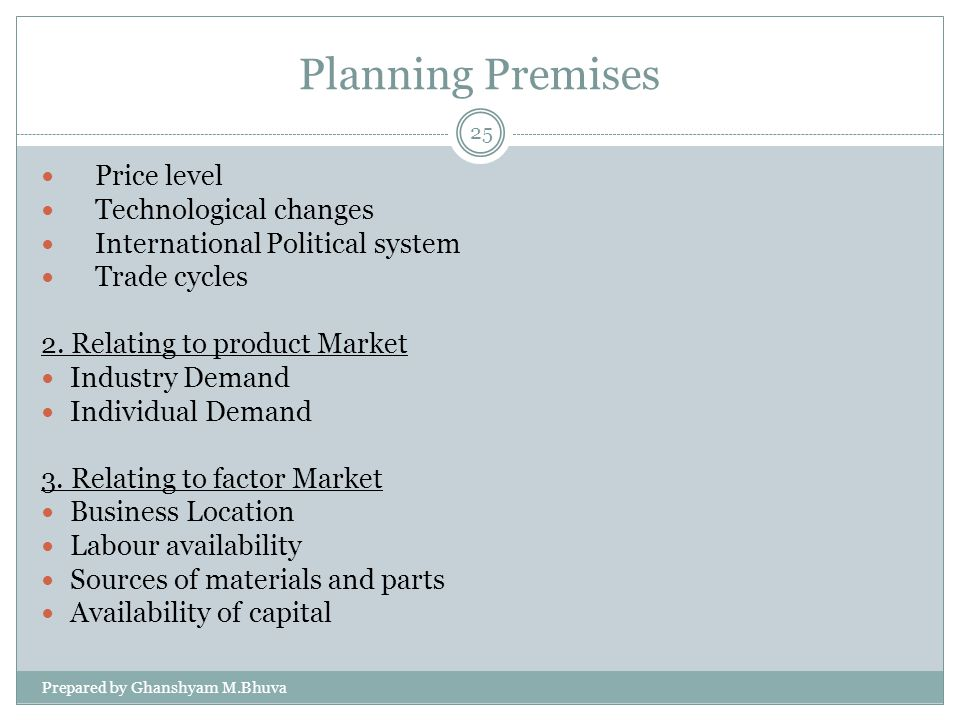 Planning Premises Prepared by Ghanshyam M.Bhuva 25 Price level Technological changes International Political system Trade cycles 2. Relating to produc