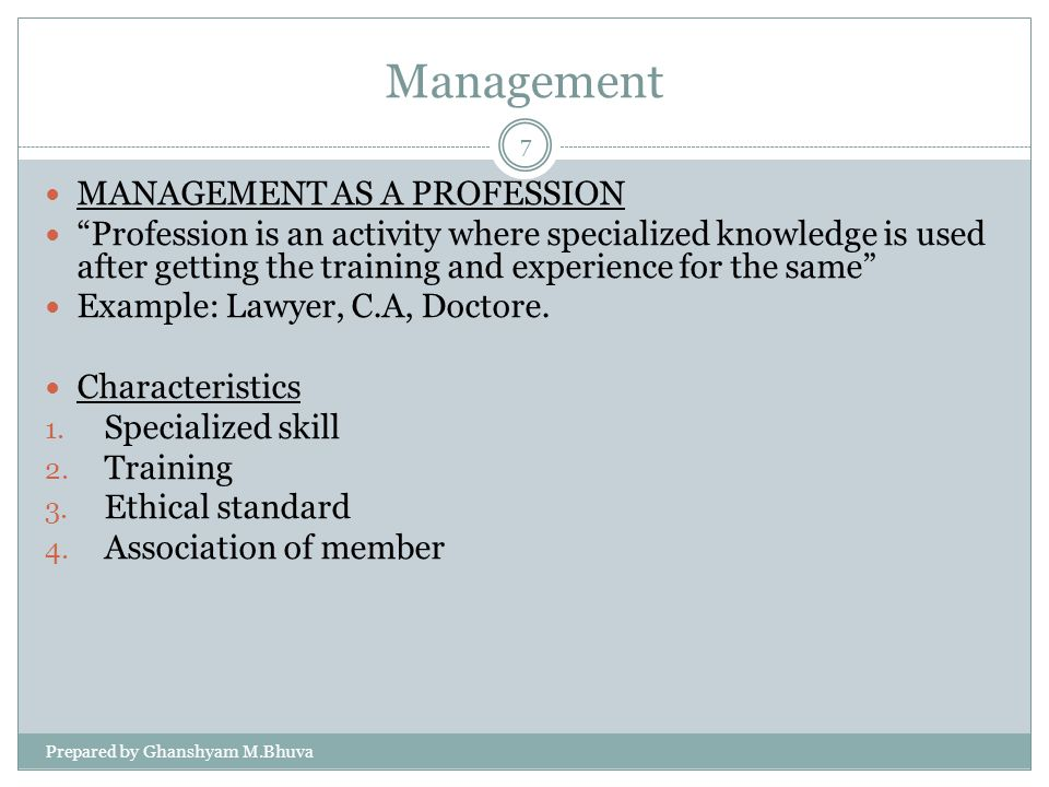 Management MANAGEMENT AS A PROFESSION Profession is an activity where specialized knowledge is used after getting the training and experience for the same Example: Lawyer, C.A, Doctore.