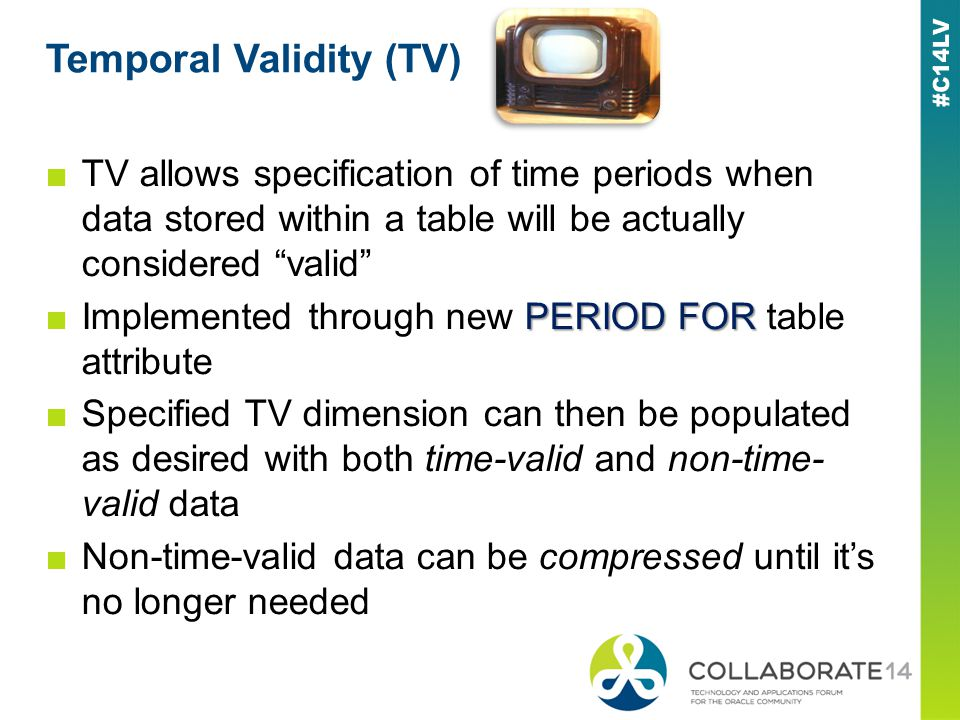 Temporal Validity (TV) TV allows specification of time periods when data stored within a table will be actually considered valid PERIOD FORImplemented through new PERIOD FOR table attribute Specified TV dimension can then be populated as desired with both time-valid and non-time- valid data Non-time-valid data can be compressed until its no longer needed