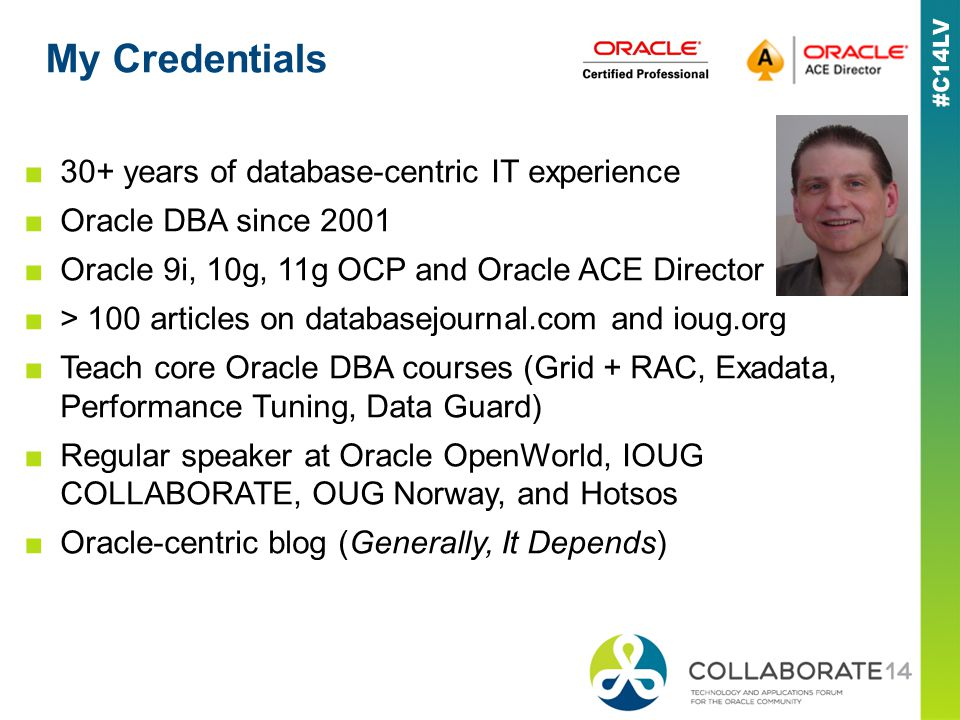My Credentials 30+ years of database-centric IT experience Oracle DBA since 2001 Oracle 9i, 10g, 11g OCP and Oracle ACE Director > 100 articles on dat