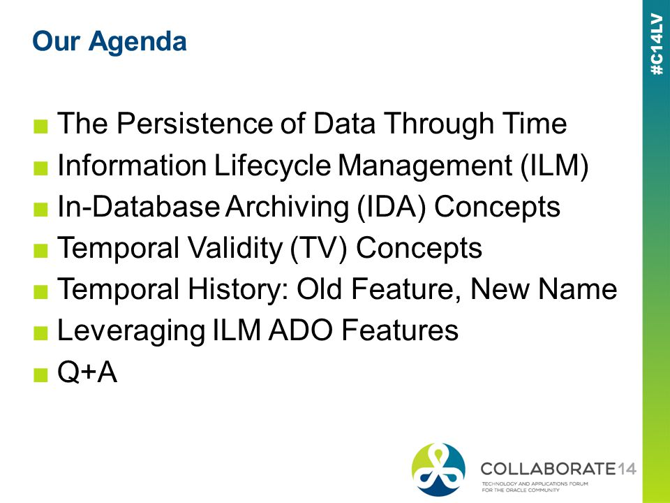 Our Agenda The Persistence of Data Through Time Information Lifecycle Management (ILM) In-Database Archiving (IDA) Concepts Temporal Validity (TV) Concepts Temporal History: Old Feature, New Name Leveraging ILM ADO Features Q+A