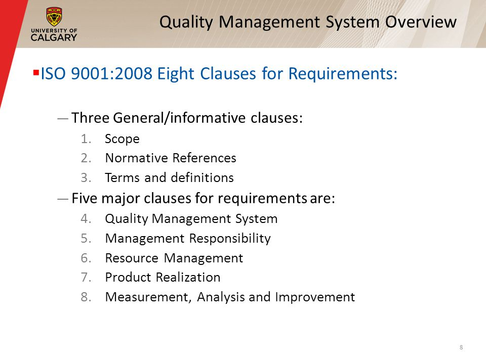 Quality Management System Overview ISO 9001:2008 Eight Clauses for Requirements: Three General/informative clauses: 1.Scope 2.Normative References 3.T