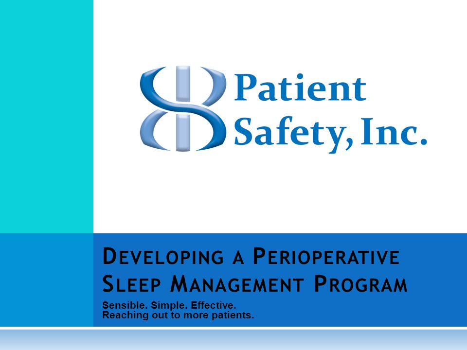 Sensible. Simple. Effective. Reaching out to more patients. D EVELOPING A P ERIOPERATIVE S LEEP M ANAGEMENT P ROGRAM