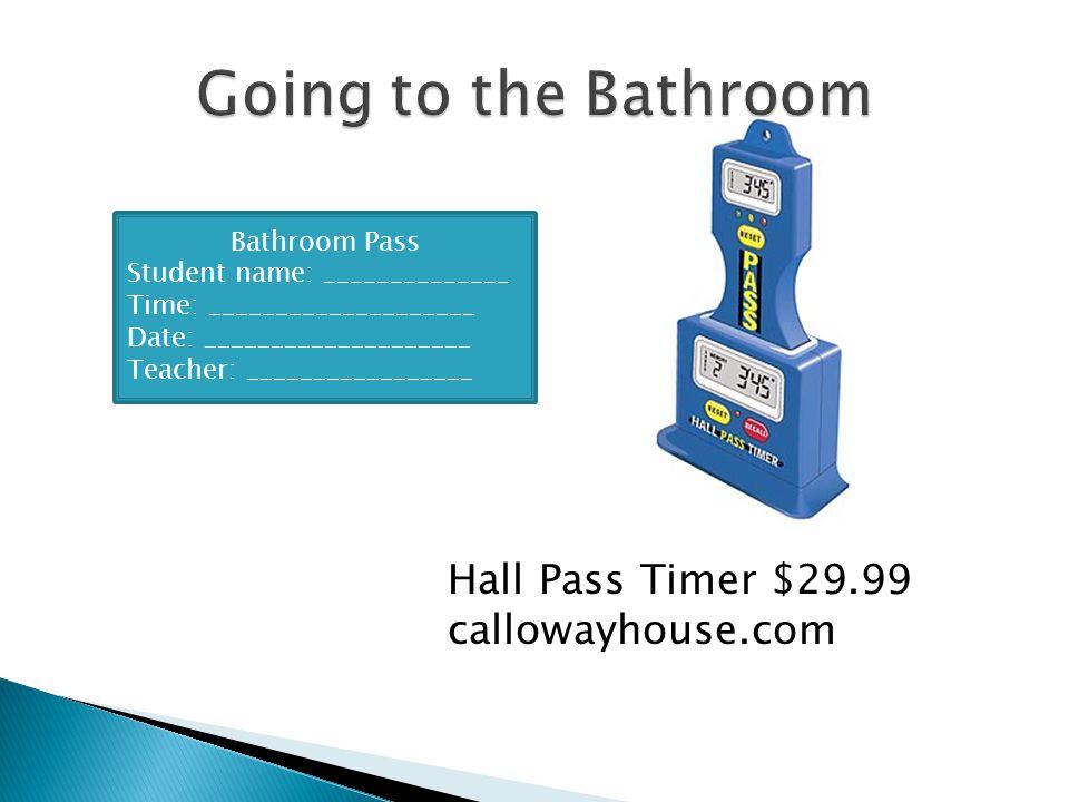 Hall Pass Timer $29.99 callowayhouse.com Bathroom Pass Student name: ______________ Time: ____________________ Date: ____________________ Teacher: ___