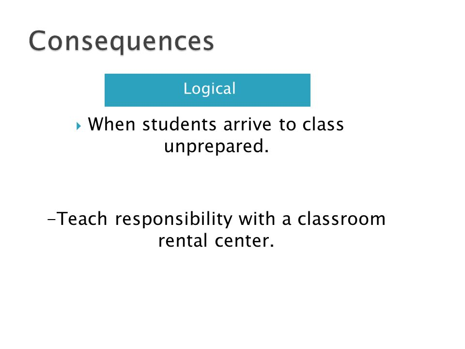 Logical When students arrive to class unprepared. -Teach responsibility with a classroom rental center.