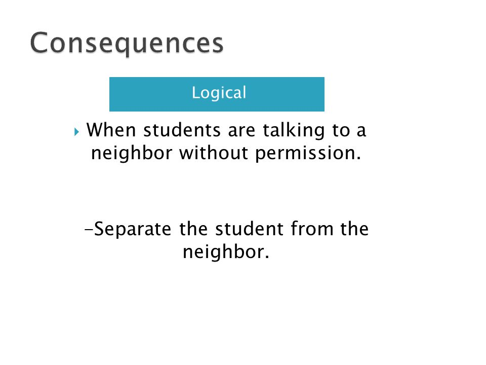 Logical When students are talking to a neighbor without permission. -Separate the student from the neighbor.