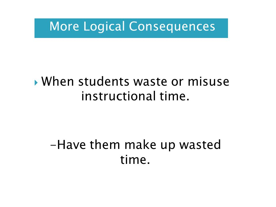 More Logical Consequences When students waste or misuse instructional time. -Have them make up wasted time.