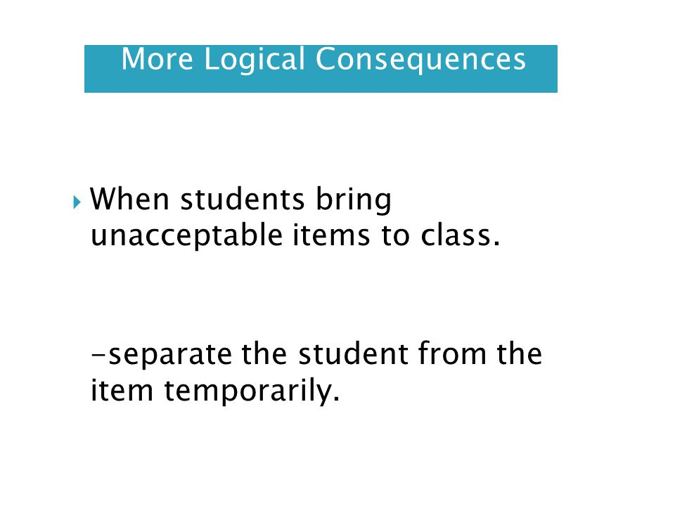 More Logical Consequences When students bring unacceptable items to class. -separate the student from the item temporarily.