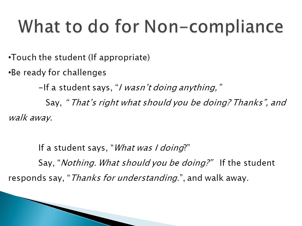 Touch the student (If appropriate) Be ready for challenges -If a student says, I wasnt doing anything, Say, Thats right what should you be doing? Than