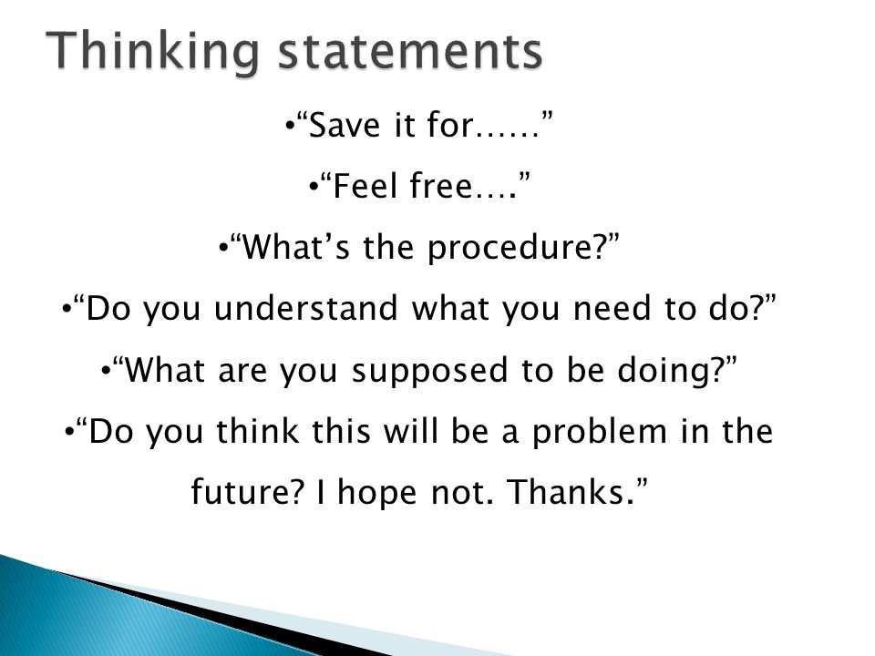 Save it for…… Feel free…. Whats the procedure? Do you understand what you need to do? What are you supposed to be doing? Do you think this will be a p