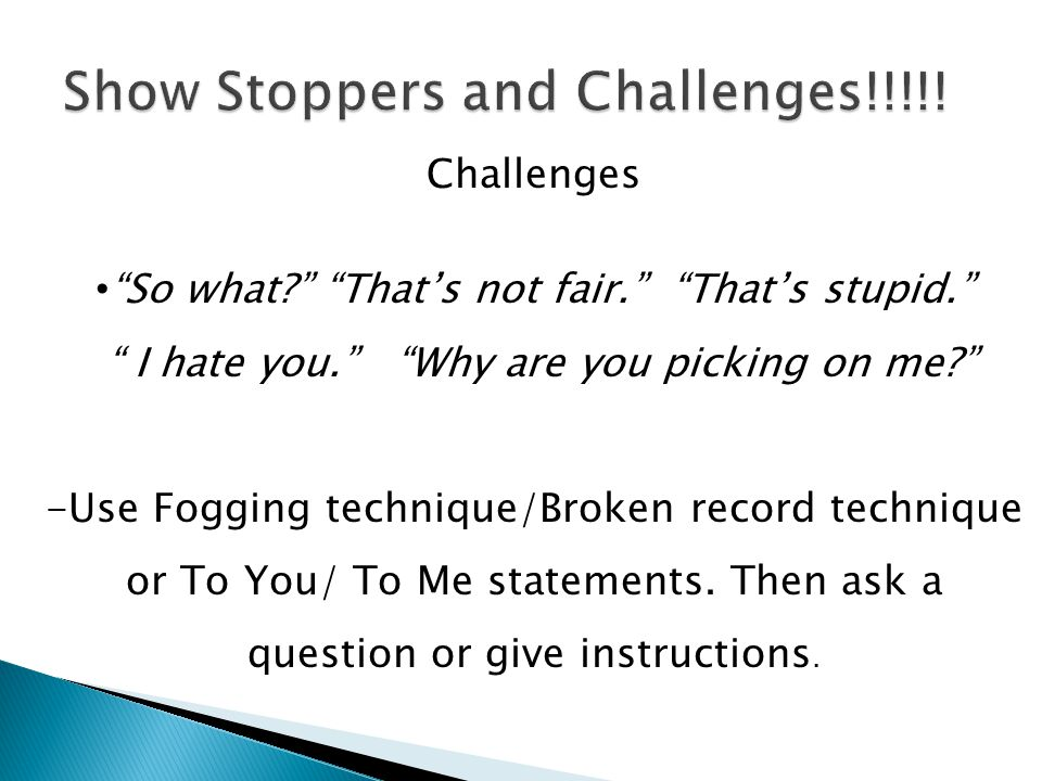 Challenges So what? Thats not fair. Thats stupid. I hate you. Why are you picking on me? -Use Fogging technique/Broken record technique or To You/ To