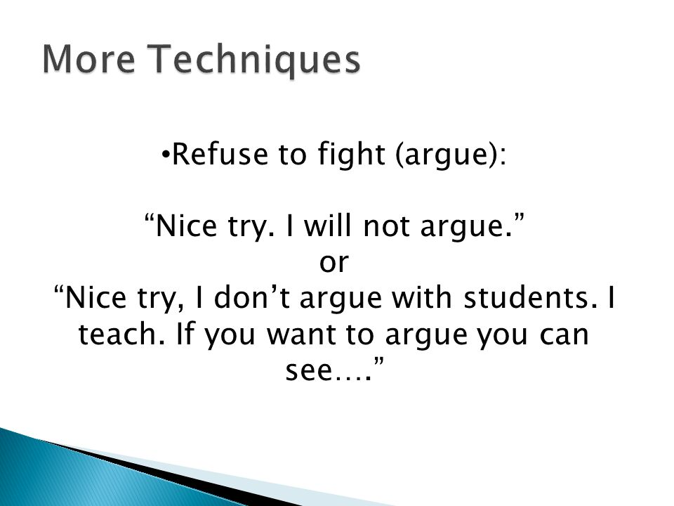Refuse to fight (argue): Nice try. I will not argue. or Nice try, I dont argue with students. I teach. If you want to argue you can see….